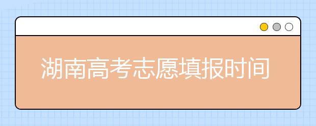 湖南高考志愿填报时间,先人一步抢先看