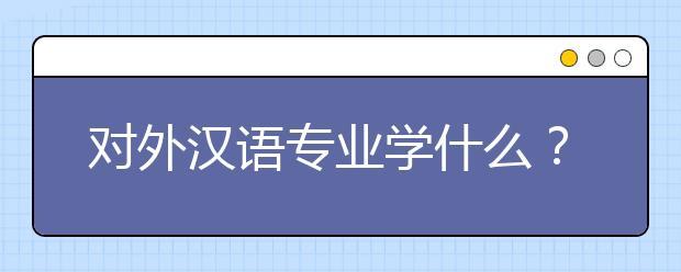 对外汉语专业学什么?对外汉语专业就业前景