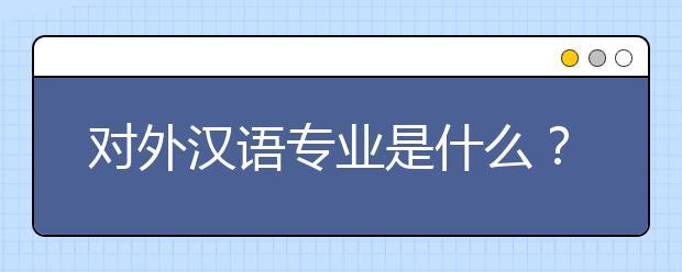 对外汉语专业是什么?对外汉语专业好就业吗?