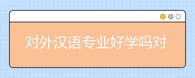 对外汉语专业好学吗对?对外汉语专业培养目标