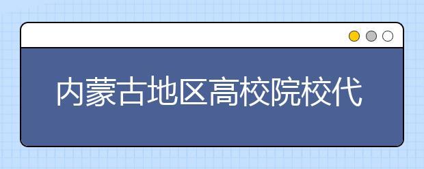 内蒙古地区高校院校代码信息汇总整理大合集!