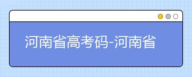 河南省高考码-河南省全部大学院校代码为你整理如下