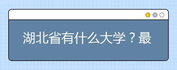 湖北省有什么大学?最新湖北省大学排行榜