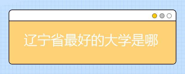 辽宁省最好的大学是哪所?2020最新辽宁省大学排行榜