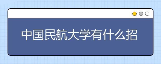 中国民航大学有什么招生要求?中国民航大学2020年招生章程