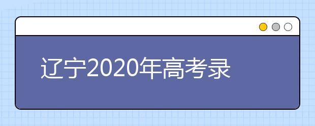 辽宁2020年高考录取信息什时候发布?一文看懂!