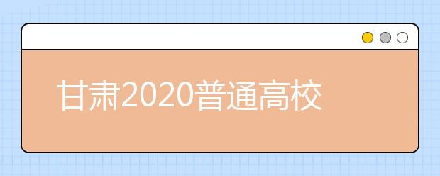 甘肃2020普通高校招生录取时间是什么?一文看懂!