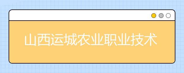 山西运城农业职业技术学院2020年招生章程
