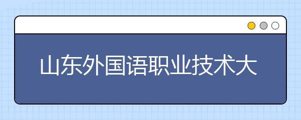 山东外国语职业技术大学值得报吗?山东外国语职业技术大学有什么王牌专业?