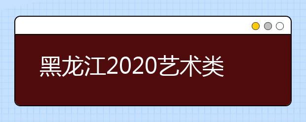 黑龙江2020艺术类本科一批A段征集志愿投档分数线