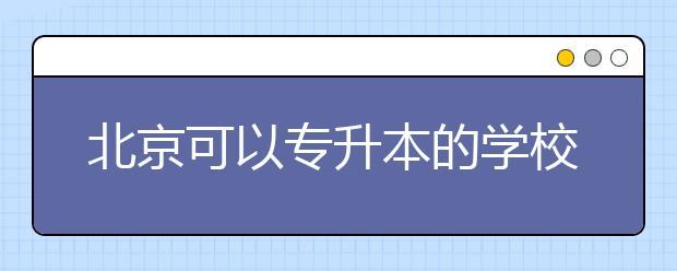 北京可以专升本的学校有哪些?专升本要读多久?