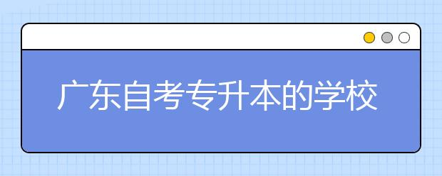广东自考专升本的学校有哪些含金量比较高?