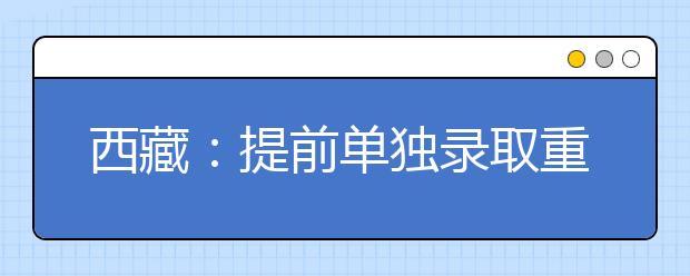西藏:提前单独录取重点本科批次查询方式