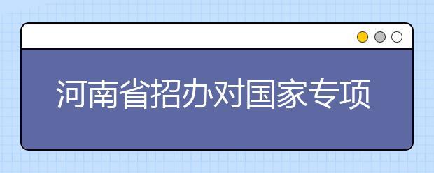 河南省招办对国家专项计划本科批征集志愿的提醒