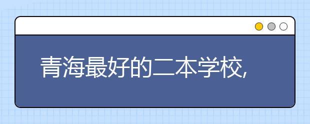 青海最好的二本学校,2020年青海二本学校排名前十名单公布