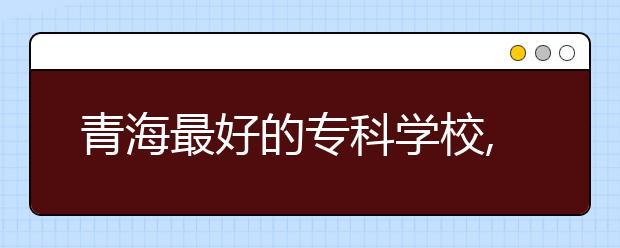 青海最好的专科学校,2020年青海专科学校排名前十名单公布