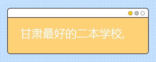 甘肃最好的二本学校,2020年甘肃二本学校排名前十名单公布