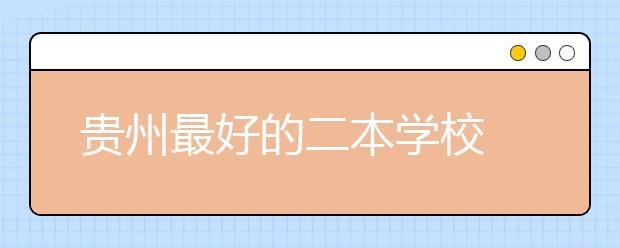 贵州最好的二本学校 2020年贵州二本学校排名前十名单公布