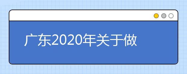 广东2020年关于做好我省提前批本科院校征集志愿工作的通知