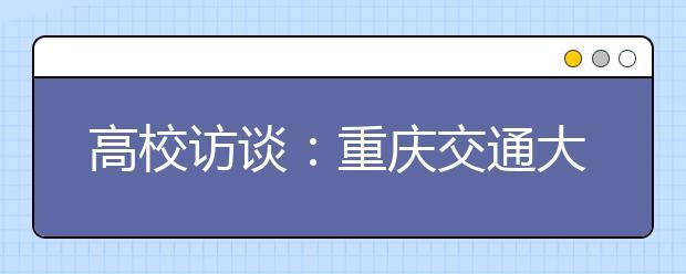 高校访谈:重庆交通大学2020年考生录取政策有哪些变化?