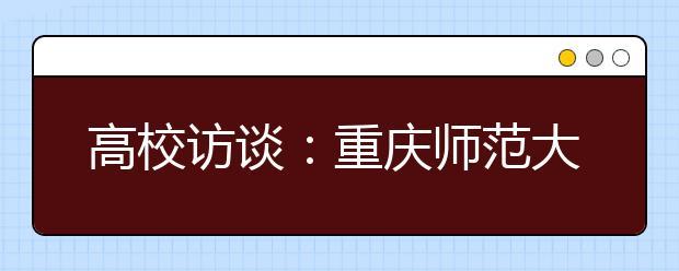 高校访谈:重庆师范大学2020年招生专业和计划