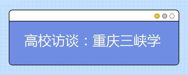 高校访谈:重庆三峡学院2020年招生计划是多少?