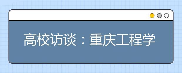 高校访谈:重庆工程学院2020年招生政策是怎样的?