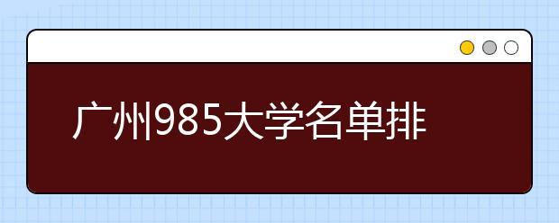 广州985大学名单排名 广州有哪些985大学