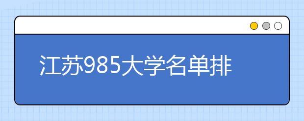 江苏985大学名单排名 江苏有哪些985大学