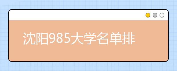 沈阳985大学名单排名 沈阳有哪些985大学