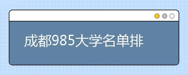 成都985大学名单排名 成都有哪些985大学