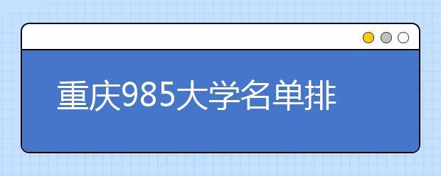 重庆985大学名单排名 重庆有哪些985大学