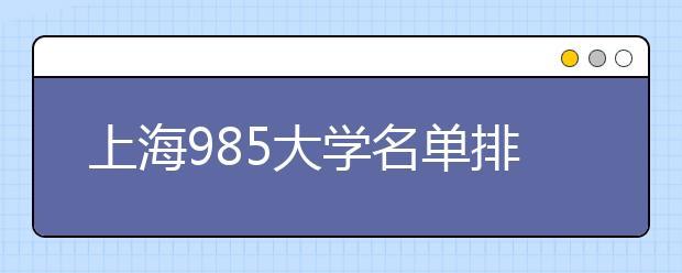 上海985大学名单排名 上海有哪些985大学