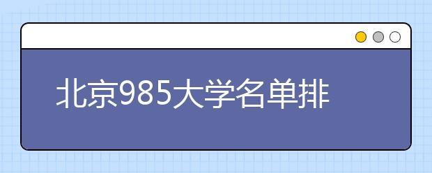 北京985大学名单排名 北京有哪些985大学