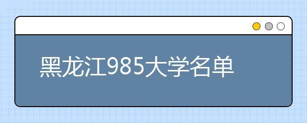 黑龙江985大学名单排名 黑龙江有哪些985大学