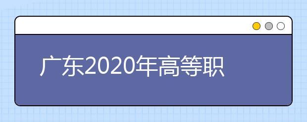 广东2020年高等职业院校自主招生工作通知发布