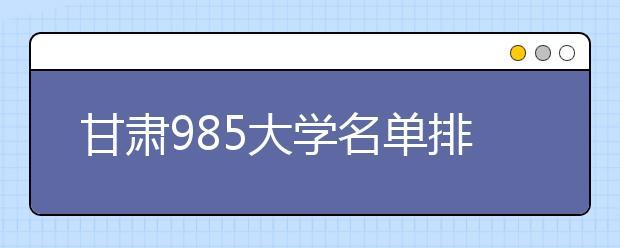 甘肃985大学名单排名 甘肃有哪些985大学