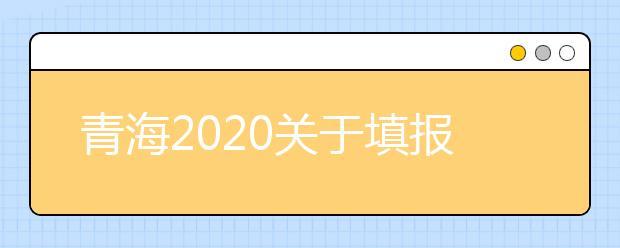 青海2020关于填报强基计划、高校专项计划、艺术校考计划及综合评价计划志愿的温馨提示
