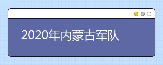 2020年内蒙古军队院校招收内蒙古自治区普通高中毕业生政治考核、面试、体检工作实施办法