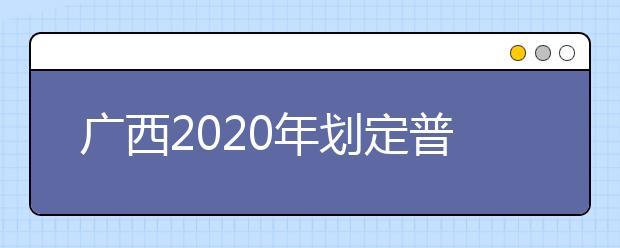 广西2020年划定普通高校招生录取最低控制分数线