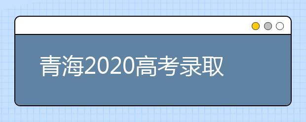 青海2020高考录取本科一二批合并