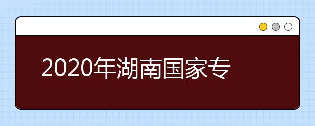 2020年湖南国家专项计划和高校专项计划招生实施区域