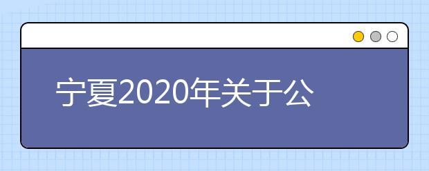宁夏2020年关于公安院校公安专业招生工作有关事项的通知