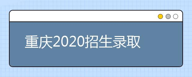 重庆2020招生录取信息表农村学生专项本科批(地方专项)理工类