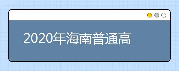 2020年海南普通高校招生专科批录取院校填报志愿的公告