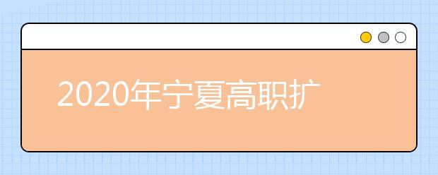 2020年宁夏高职扩招报名对象、时间及地点