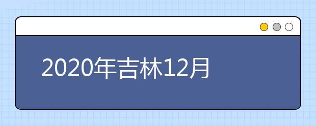 2020年吉林12月份普通高中学业考试时间安排