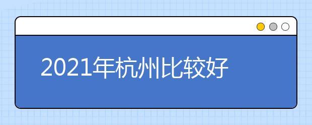 2021年杭州比较好的大专院校有哪些 杭州十大大专院校名单公布