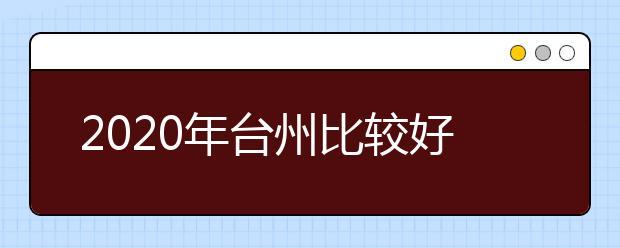 2020年台州比较好的大专院校有哪些 台州十大大专院校名单公布