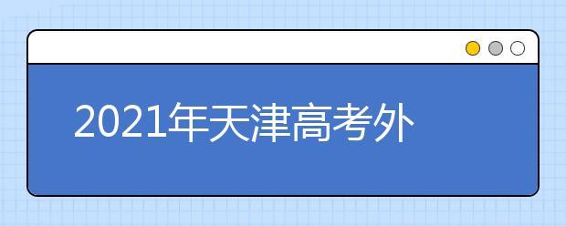 2021年天津高考外语卷难不难,今年天津高考外语卷难度系数点评